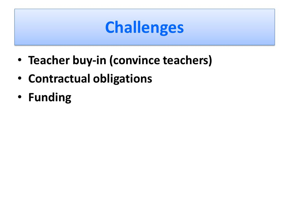 Challenges Teacher buy-in (convince teachers) Contractual obligations Funding