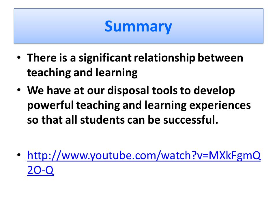 Summary There is a significant relationship between teaching and learning We have at our disposal tools to develop powerful teaching and learning expe