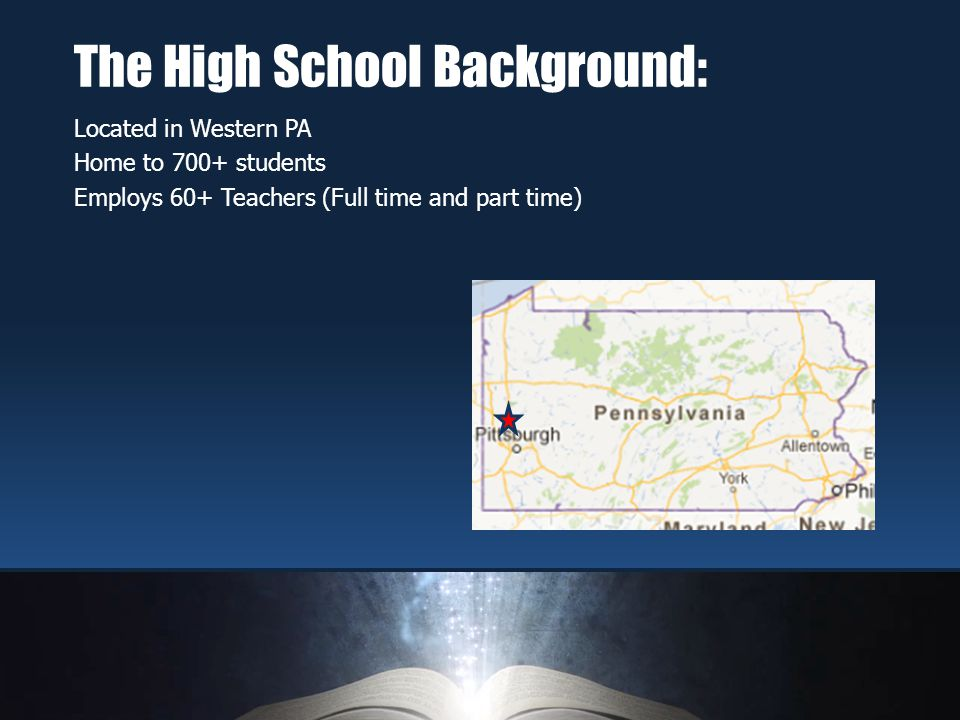 Located in Western PA Home to 700+ students Employs 60+ Teachers (Full time and part time) The High School Background: