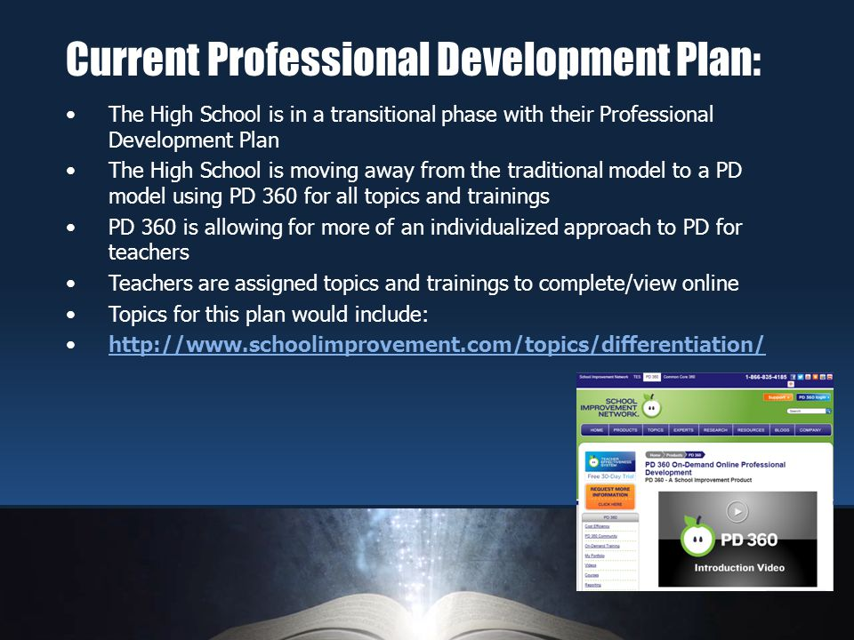 The High School is in a transitional phase with their Professional Development Plan The High School is moving away from the traditional model to a PD model using PD 360 for all topics and trainings PD 360 is allowing for more of an individualized approach to PD for teachers Teachers are assigned topics and trainings to complete/view online Topics for this plan would include: http://www.schoolimprovement.com/topics/differentiation/ Current Professional Development Plan: