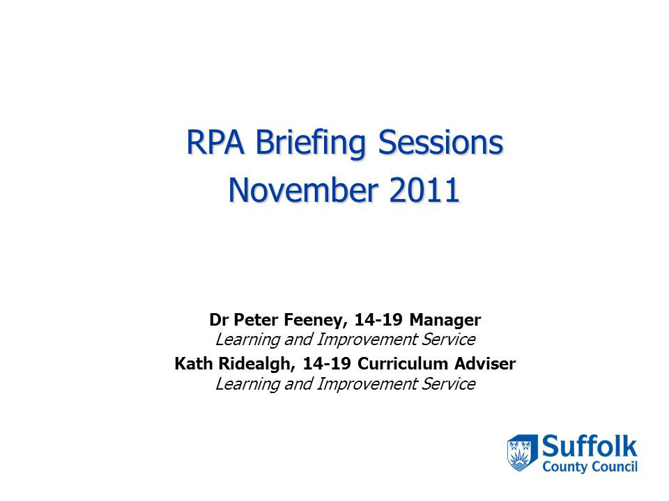 RPA Briefing Sessions November 2011 Dr Peter Feeney, 14-19 Manager Learning and Improvement Service Kath Ridealgh, 14-19 Curriculum Adviser Learning and Improvement Service