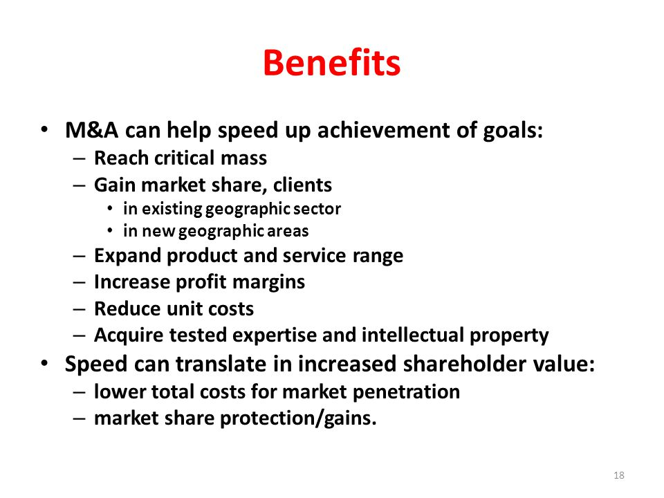 Benefits M&A can help speed up achievement of goals: – Reach critical mass – Gain market share, clients in existing geographic sector in new geographic areas – Expand product and service range – Increase profit margins – Reduce unit costs – Acquire tested expertise and intellectual property Speed can translate in increased shareholder value: – lower total costs for market penetration – market share protection/gains.