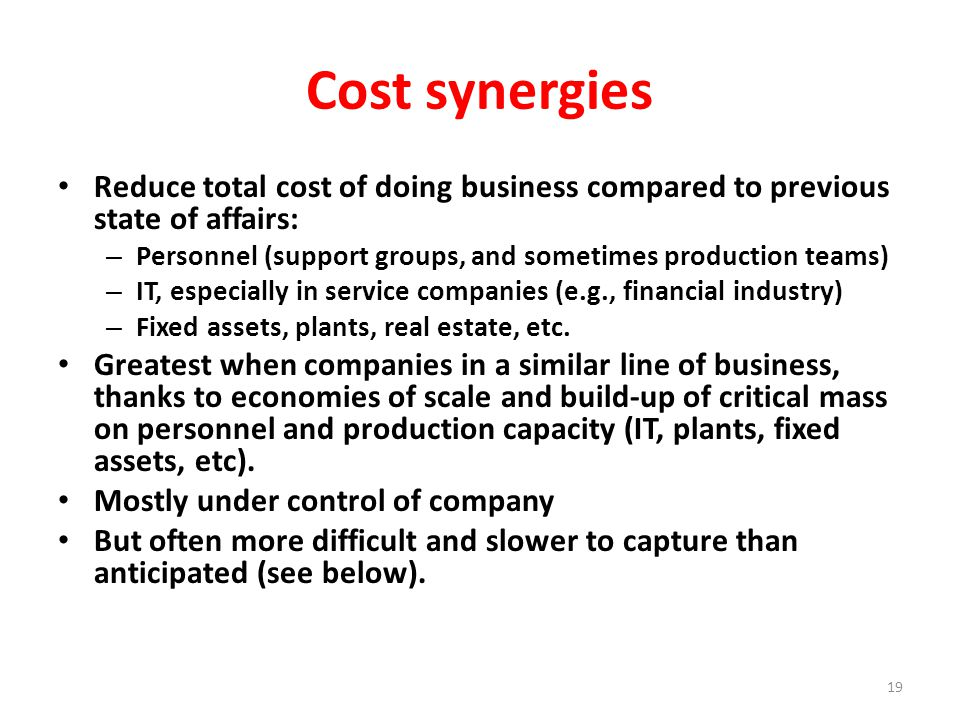 Cost synergies Reduce total cost of doing business compared to previous state of affairs: – Personnel (support groups, and sometimes production teams) – IT, especially in service companies (e.g., financial industry) – Fixed assets, plants, real estate, etc.