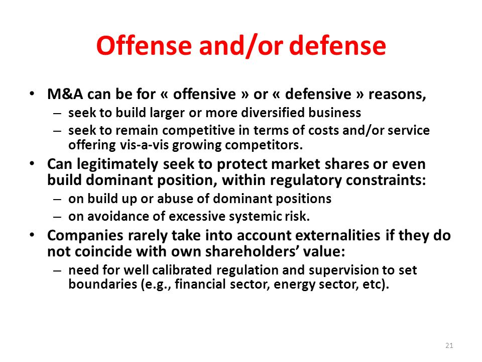 Offense and/or defense M&A can be for « offensive » or « defensive » reasons, – seek to build larger or more diversified business – seek to remain competitive in terms of costs and/or service offering vis-a-vis growing competitors.