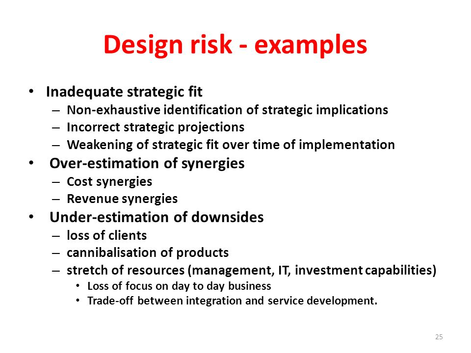 Design risk - examples Inadequate strategic fit – Non-exhaustive identification of strategic implications – Incorrect strategic projections – Weakening of strategic fit over time of implementation Over-estimation of synergies – Cost synergies – Revenue synergies Under-estimation of downsides – loss of clients – cannibalisation of products – stretch of resources (management, IT, investment capabilities) Loss of focus on day to day business Trade-off between integration and service development.