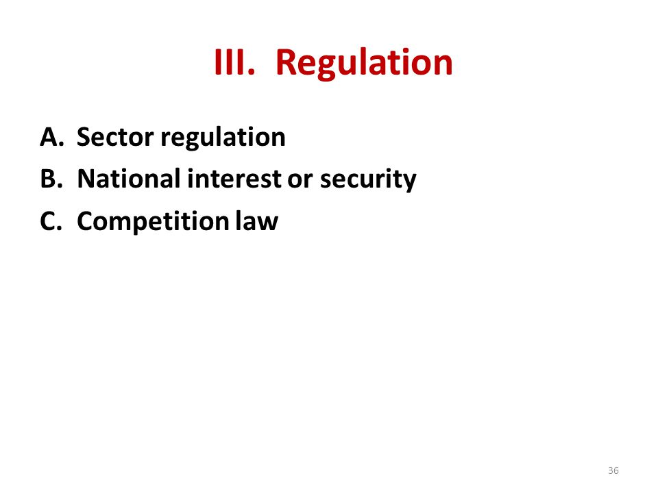 III. Regulation A.Sector regulation B.National interest or security C.Competition law 36