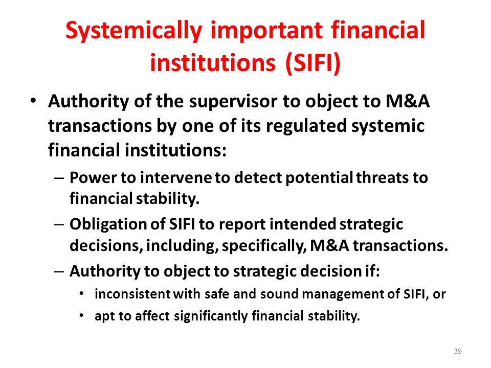 Systemically important financial institutions (SIFI) Authority of the supervisor to object to M&A transactions by one of its regulated systemic financial institutions: – Power to intervene to detect potential threats to financial stability.