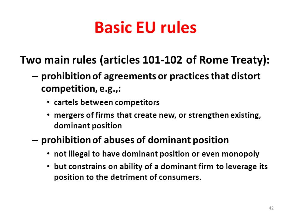 Basic EU rules Two main rules (articles 101-102 of Rome Treaty): – prohibition of agreements or practices that distort competition, e.g.,: cartels between competitors mergers of firms that create new, or strengthen existing, dominant position – prohibition of abuses of dominant position not illegal to have dominant position or even monopoly but constrains on ability of a dominant firm to leverage its position to the detriment of consumers.