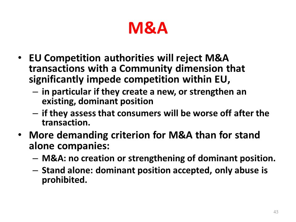 M&A EU Competition authorities will reject M&A transactions with a Community dimension that significantly impede competition within EU, – in particular if they create a new, or strengthen an existing, dominant position – if they assess that consumers will be worse off after the transaction.