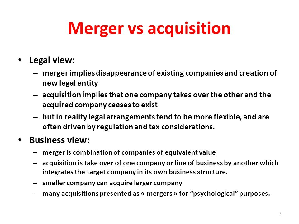 Merger vs acquisition Legal view: – merger implies disappearance of existing companies and creation of new legal entity – acquisition implies that one company takes over the other and the acquired company ceases to exist – but in reality legal arrangements tend to be more flexible, and are often driven by regulation and tax considerations.