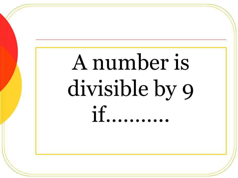 A number is divisible by 9 if………..