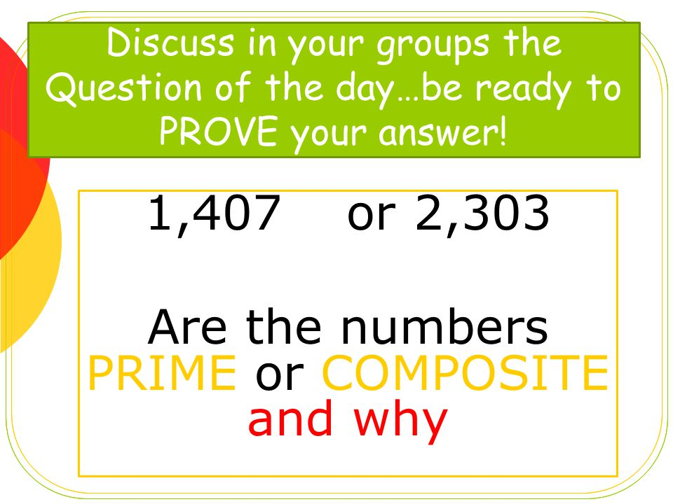 1,407or 2,303 Are the numbers PRIME or COMPOSITE and why Discuss in your groups the Question of the day…be ready to PROVE your answer!