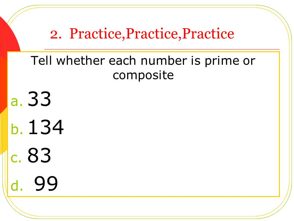 2. Practice,Practice,Practice Tell whether each number is prime or composite a. 33 b. 134 c. 83 d. 99