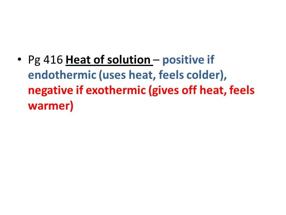 Pg 416 Heat of solution – positive if endothermic (uses heat, feels colder), negative if exothermic (gives off heat, feels warmer)