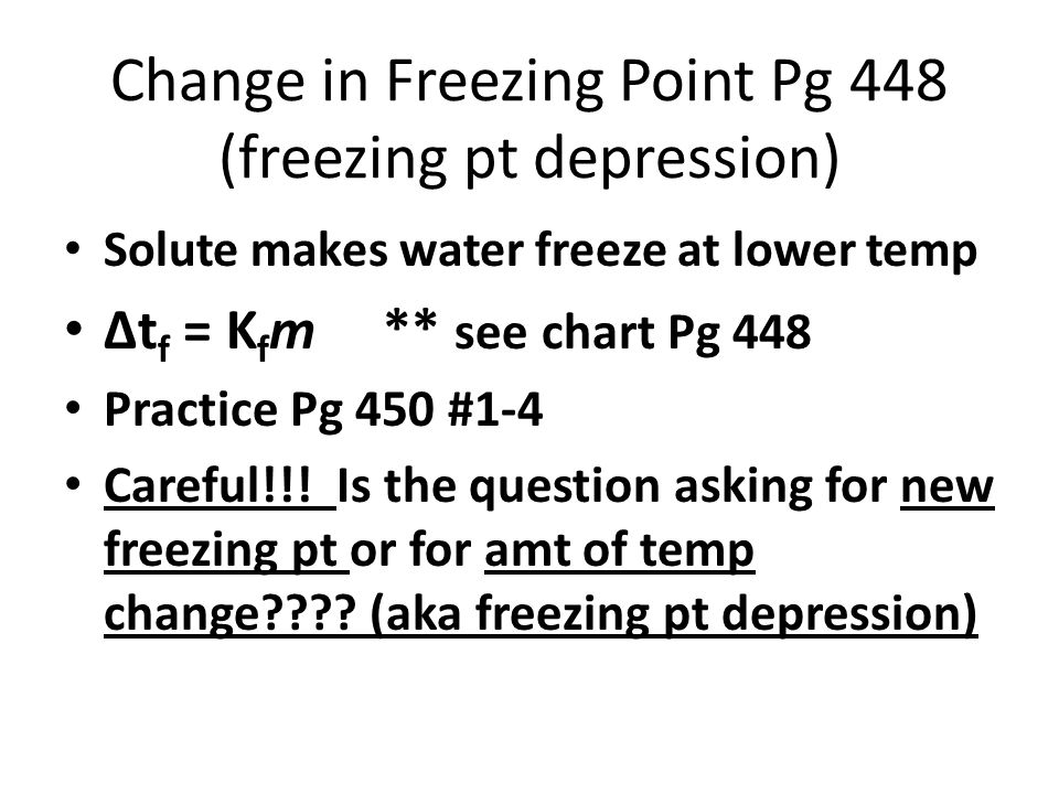 Change in Freezing Point Pg 448 (freezing pt depression) Solute makes water freeze at lower temp ∆t f = K f m ** see chart Pg 448 Practice Pg 450 #1-4 Careful!!.