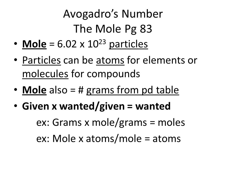 Avogadro's Number The Mole Pg 83 Mole = 6.02 x 10 23 particles Particles can be atoms for elements or molecules for compounds Mole also = # grams from