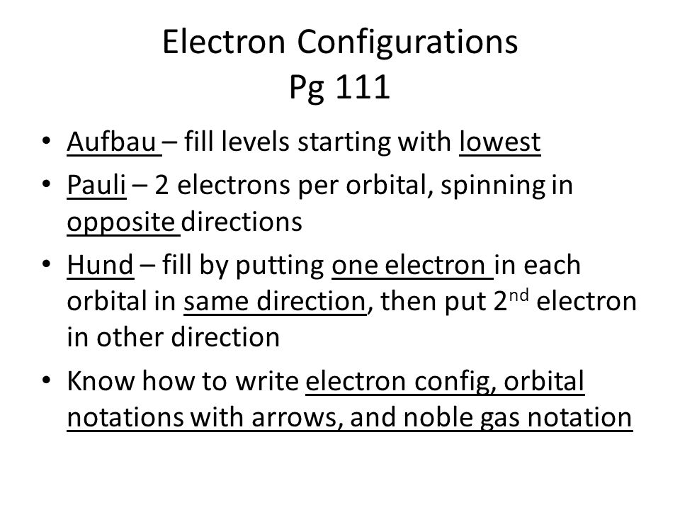 Electron Configurations Pg 111 Aufbau – fill levels starting with lowest Pauli – 2 electrons per orbital, spinning in opposite directions Hund – fill by putting one electron in each orbital in same direction, then put 2 nd electron in other direction Know how to write electron config, orbital notations with arrows, and noble gas notation