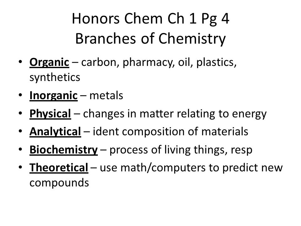 Honors Chem Ch 1 Pg 4 Branches of Chemistry Organic – carbon, pharmacy, oil, plastics, synthetics Inorganic – metals Physical – changes in matter relating to energy Analytical – ident composition of materials Biochemistry – process of living things, resp Theoretical – use math/computers to predict new compounds