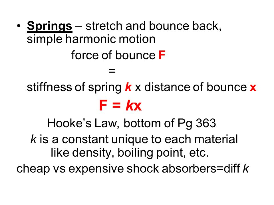 Springs – stretch and bounce back, simple harmonic motion force of bounce F = stiffness of spring k x distance of bounce x F = kx Hooke's Law, bottom of Pg 363 k is a constant unique to each material like density, boiling point, etc.