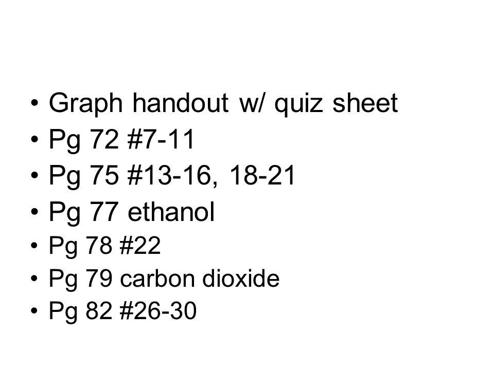Graph handout w/ quiz sheet Pg 72 #7-11 Pg 75 #13-16, 18-21 Pg 77 ethanol Pg 78 #22 Pg 79 carbon dioxide Pg 82 #26-30