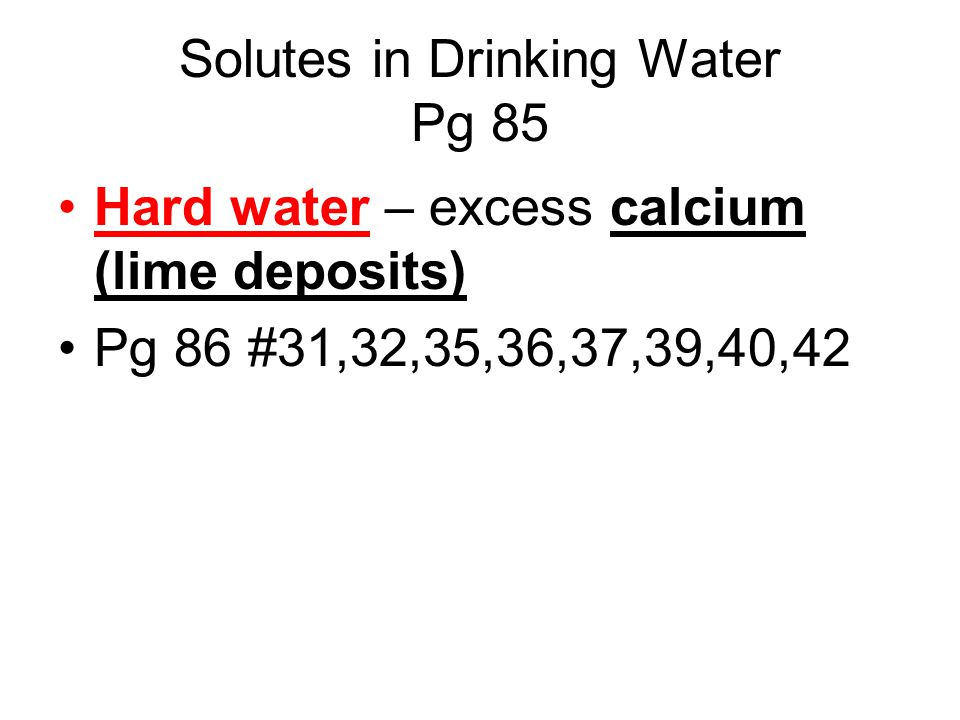 Solutes in Drinking Water Pg 85 Hard water – excess calcium (lime deposits) Pg 86 #31,32,35,36,37,39,40,42