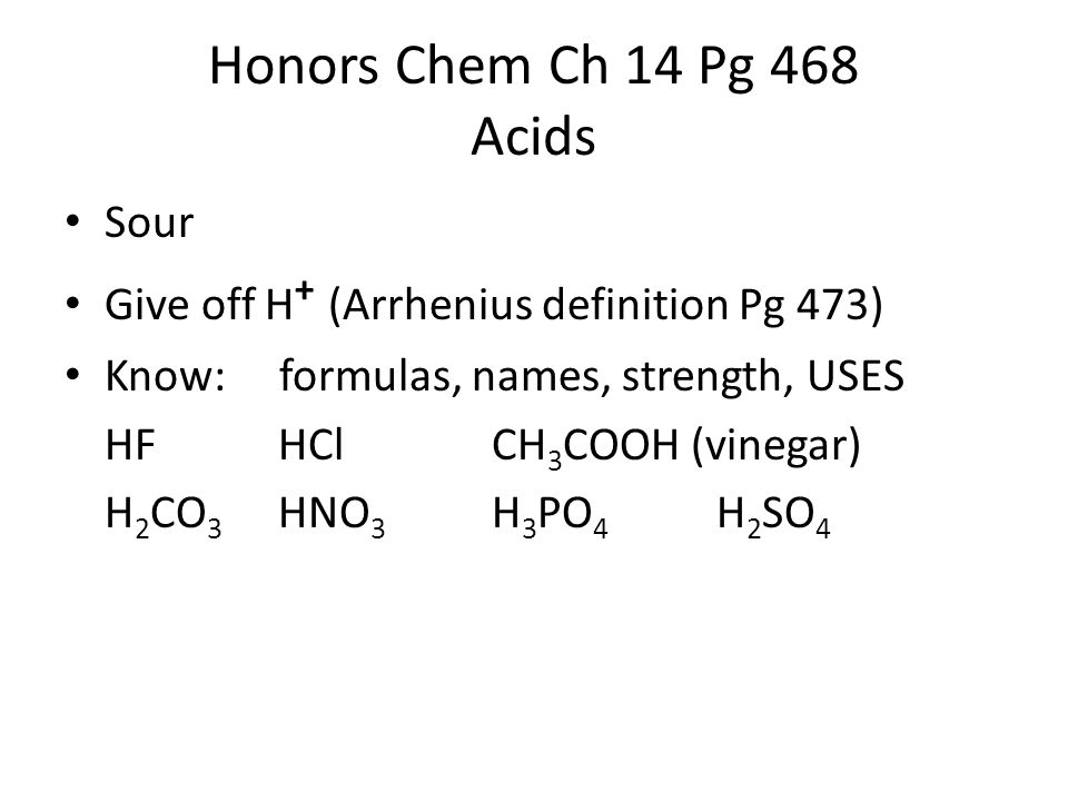Honors Chem Ch 14 Pg 468 Acids Sour Give off H + (Arrhenius definition Pg 473) Know: formulas, names, strength, USES HFHClCH 3 COOH (vinegar) H 2 CO 3