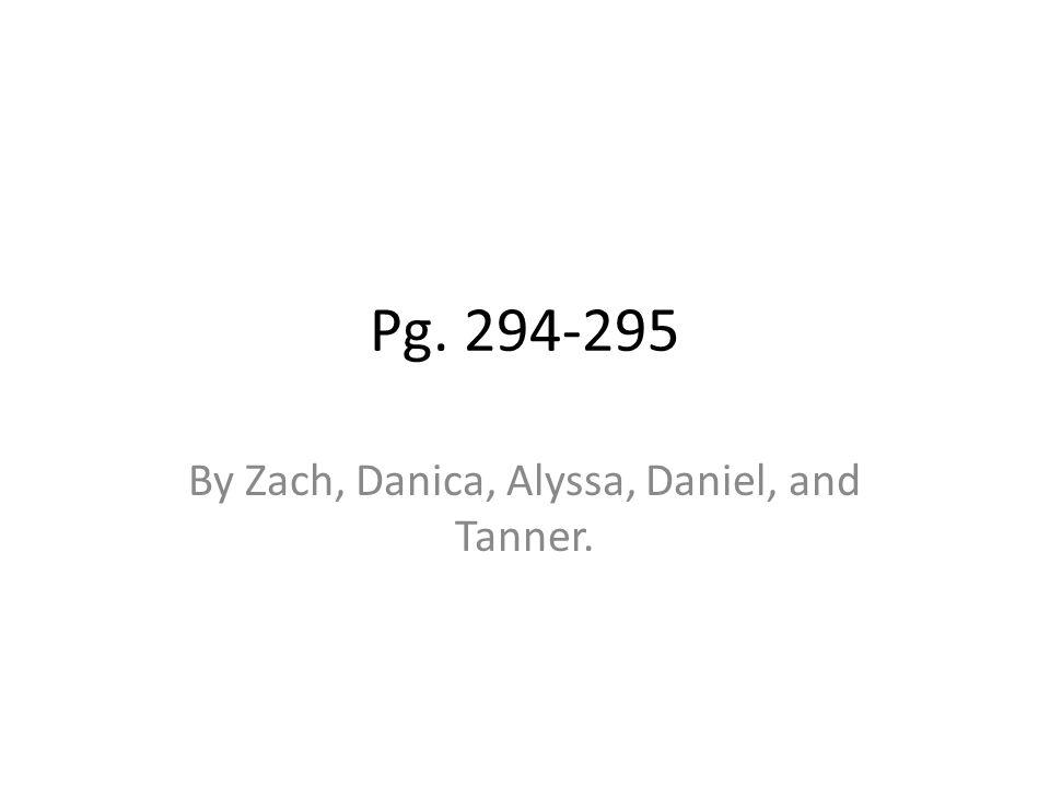 Pg. 294-295 By Zach, Danica, Alyssa, Daniel, and Tanner.