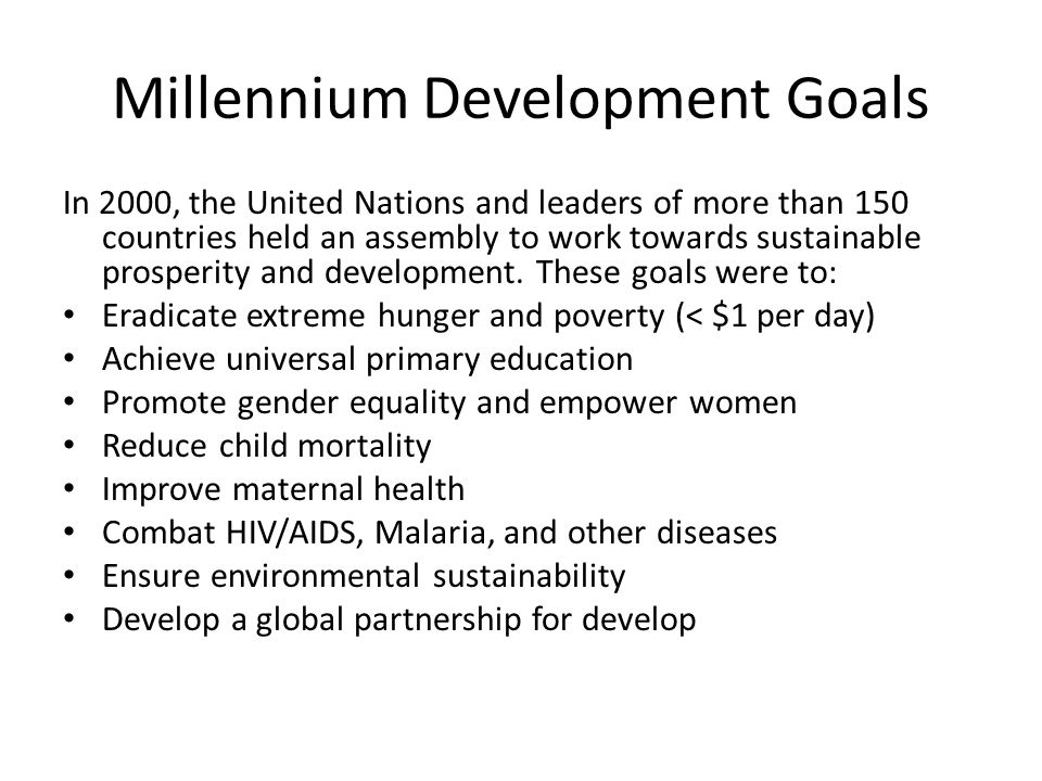 Millennium Development Goals In 2000, the United Nations and leaders of more than 150 countries held an assembly to work towards sustainable prosperit