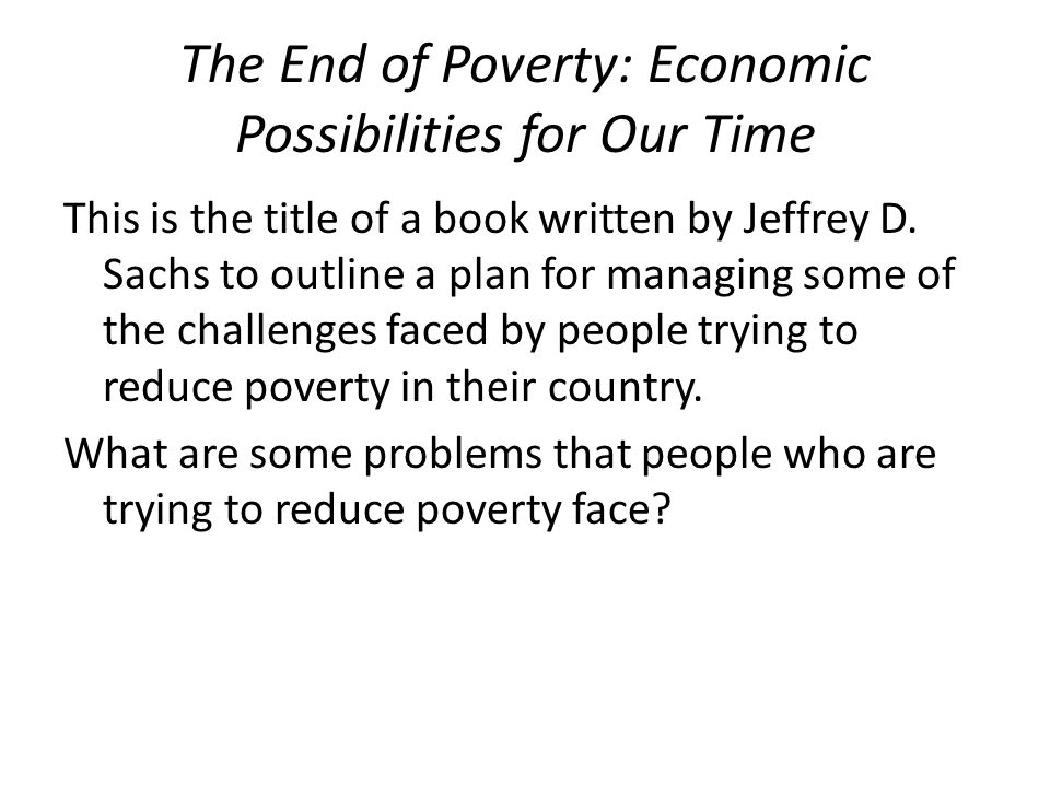 The End of Poverty: Economic Possibilities for Our Time This is the title of a book written by Jeffrey D. Sachs to outline a plan for managing some of