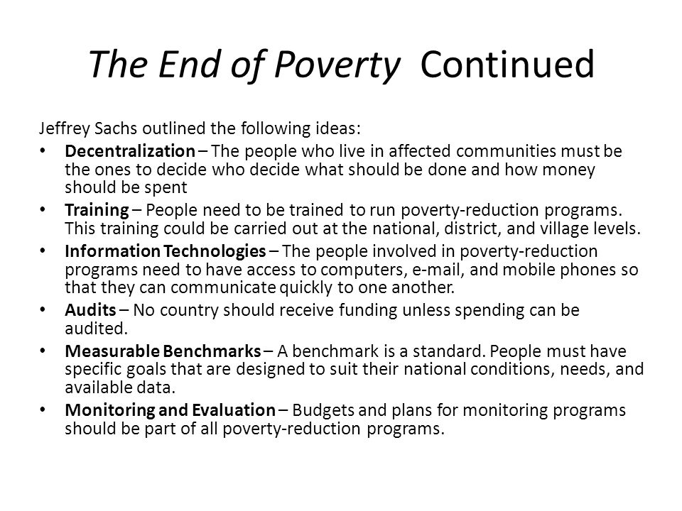 The End of Poverty Continued Jeffrey Sachs outlined the following ideas: Decentralization – The people who live in affected communities must be the ones to decide who decide what should be done and how money should be spent Training – People need to be trained to run poverty-reduction programs.