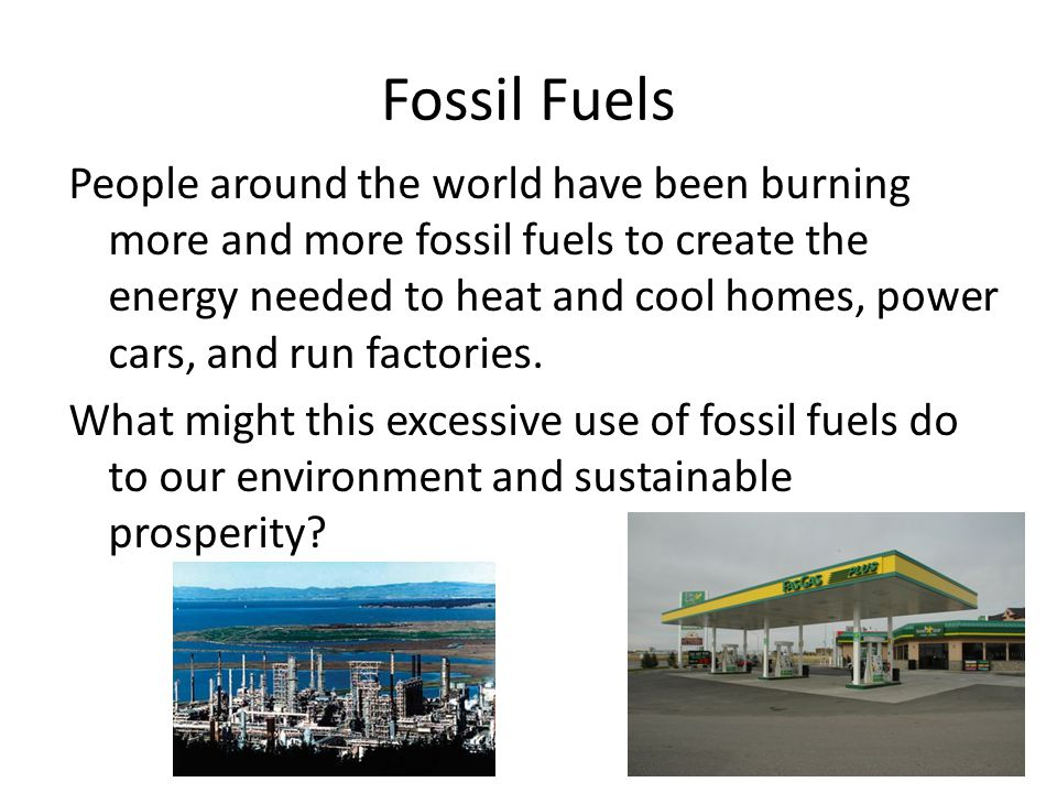 Fossil Fuels People around the world have been burning more and more fossil fuels to create the energy needed to heat and cool homes, power cars, and run factories.