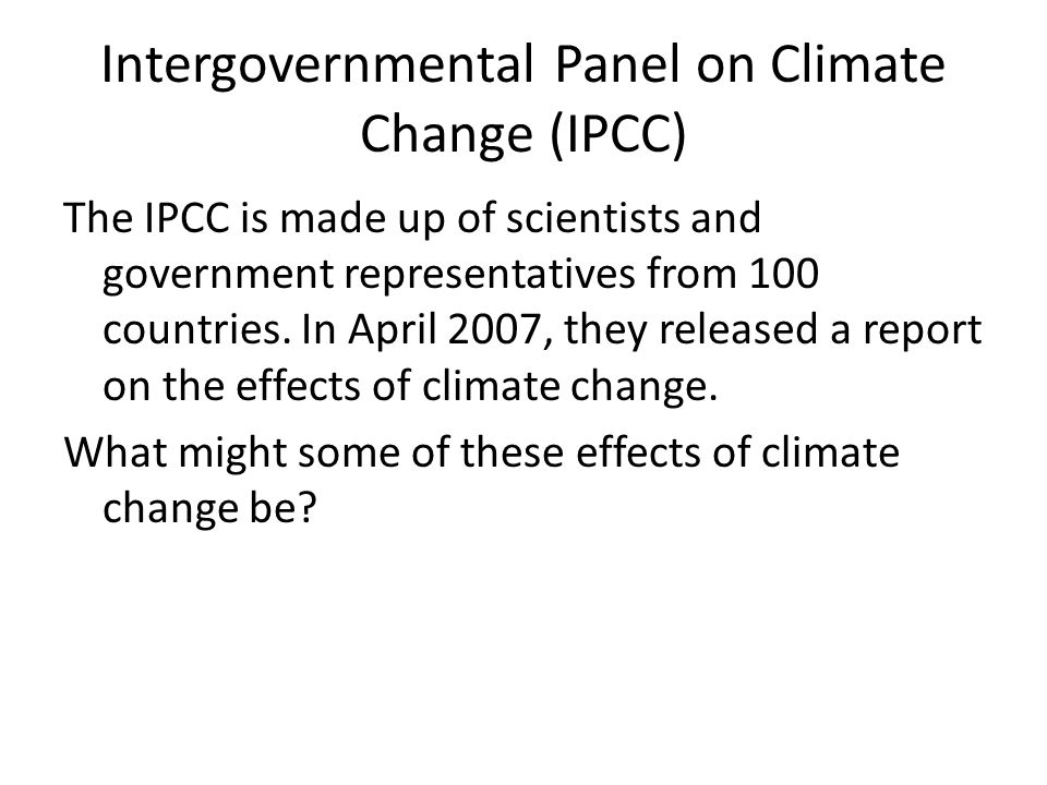 Intergovernmental Panel on Climate Change (IPCC) The IPCC is made up of scientists and government representatives from 100 countries. In April 2007, t