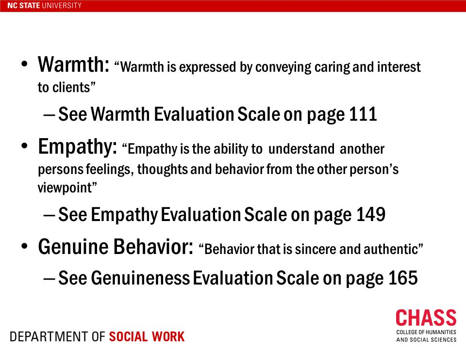 Warmth: Warmth is expressed by conveying caring and interest to clients – See Warmth Evaluation Scale on page 111 Empathy: Empathy is the ability to understand another persons feelings, thoughts and behavior from the other person's viewpoint – See Empathy Evaluation Scale on page 149 Genuine Behavior: Behavior that is sincere and authentic – See Genuineness Evaluation Scale on page 165