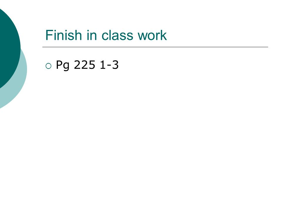 Finish in class work  Pg 225 1-3