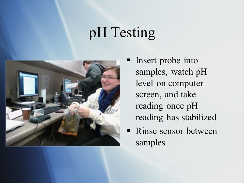 pH Testing  Insert probe into samples, watch pH level on computer screen, and take reading once pH reading has stabilized  Rinse sensor between samp
