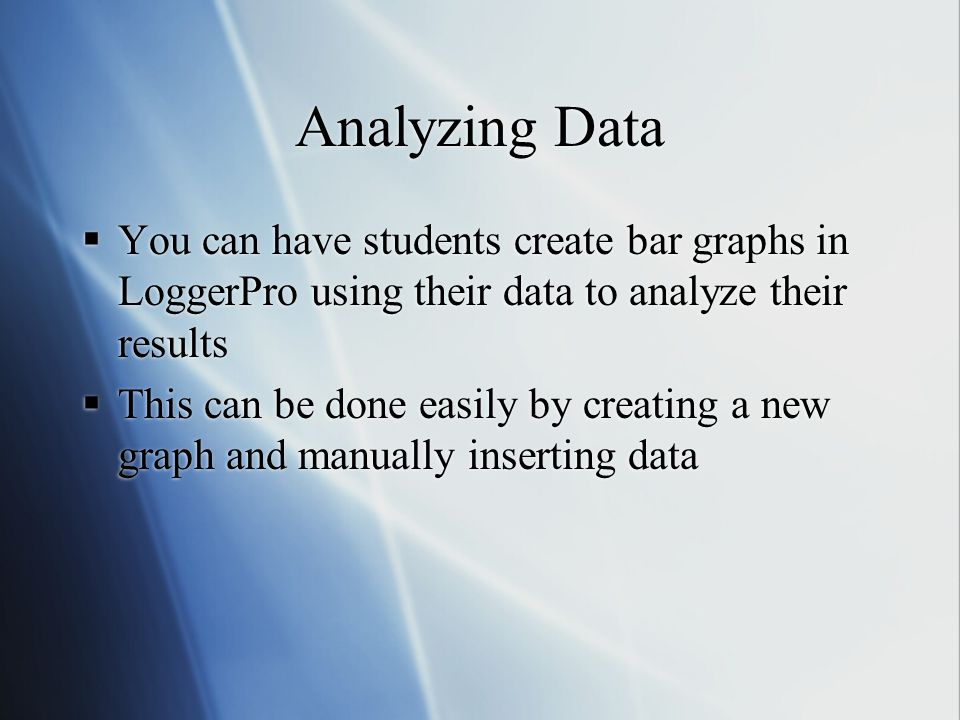 Analyzing Data  You can have students create bar graphs in LoggerPro using their data to analyze their results  This can be done easily by creating