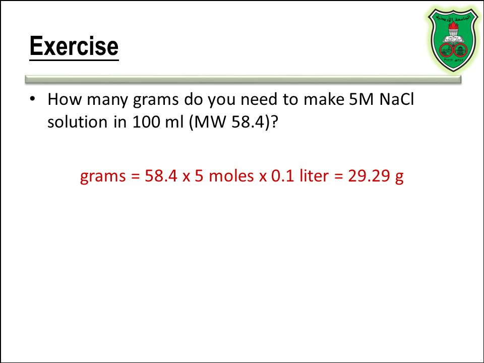 Exercise How many grams do you need to make 5M NaCl solution in 100 ml (MW 58.4)? grams = 58.4 x 5 moles x 0.1 liter = 29.29 g