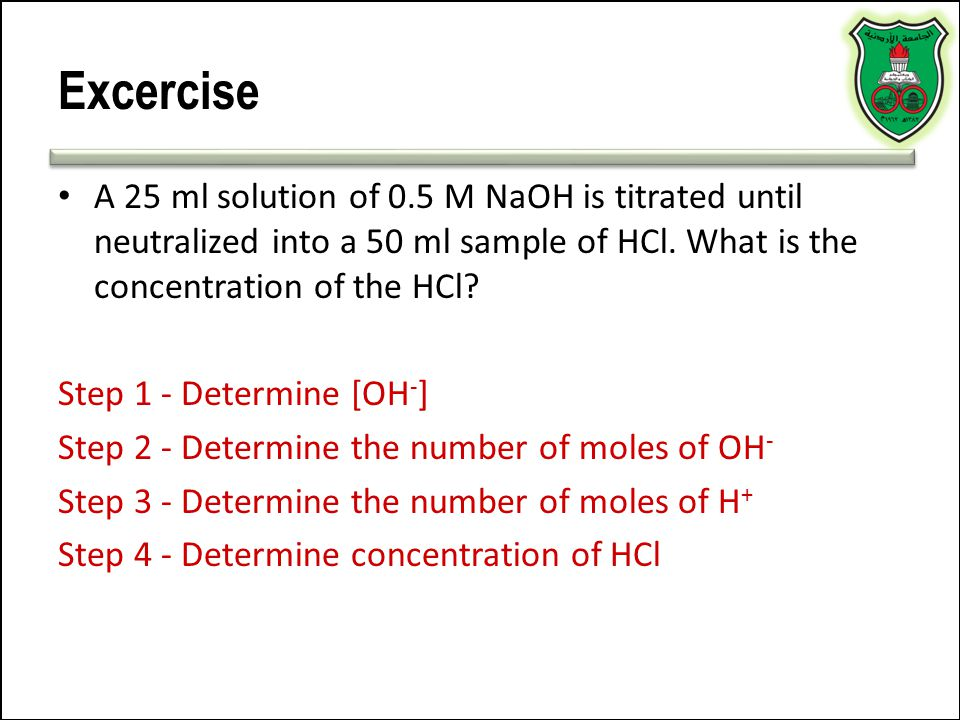 Excercise A 25 ml solution of 0.5 M NaOH is titrated until neutralized into a 50 ml sample of HCl. What is the concentration of the HCl? Step 1 - Dete