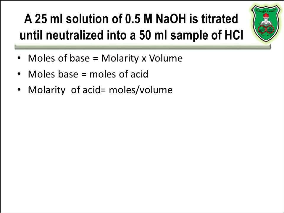 A 25 ml solution of 0.5 M NaOH is titrated until neutralized into a 50 ml sample of HCl Moles of base = Molarity x Volume Moles base = moles of acid M