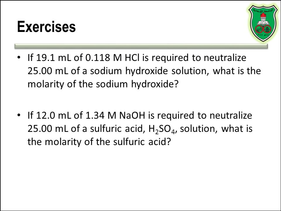 Exercises If 19.1 mL of 0.118 M HCl is required to neutralize 25.00 mL of a sodium hydroxide solution, what is the molarity of the sodium hydroxide? I