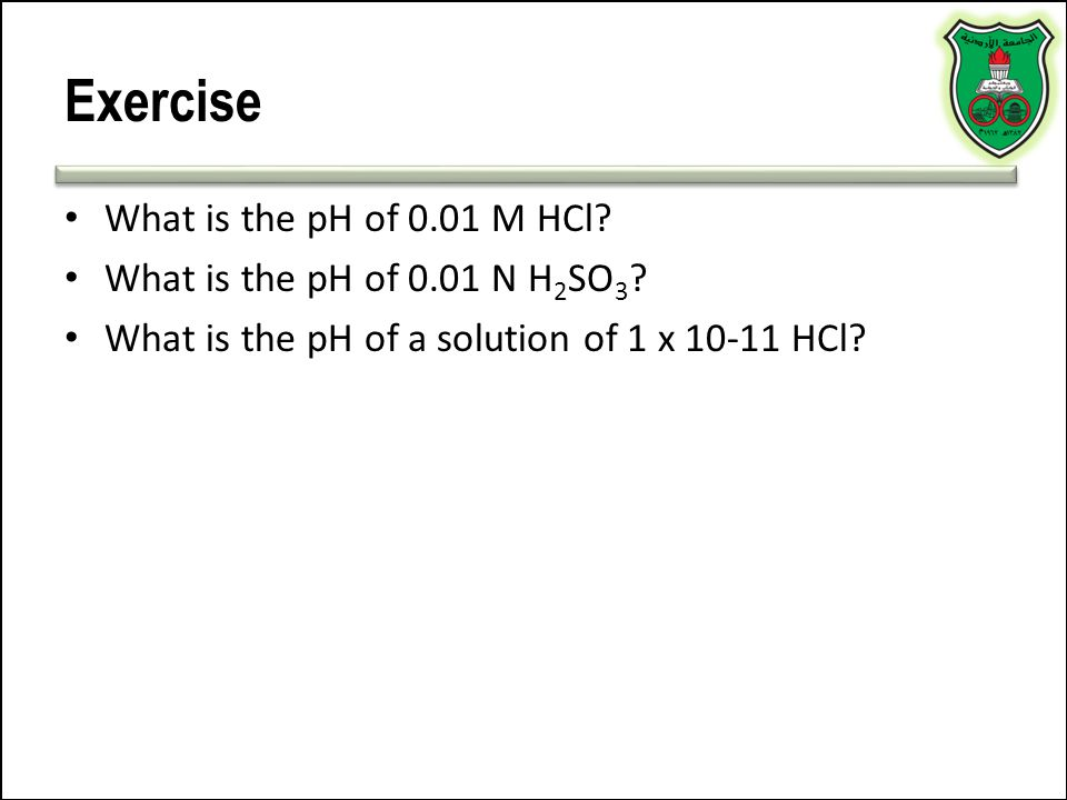 Exercise What is the pH of 0.01 M HCl? What is the pH of 0.01 N H 2 SO 3 ? What is the pH of a solution of 1 x 10-11 HCl?