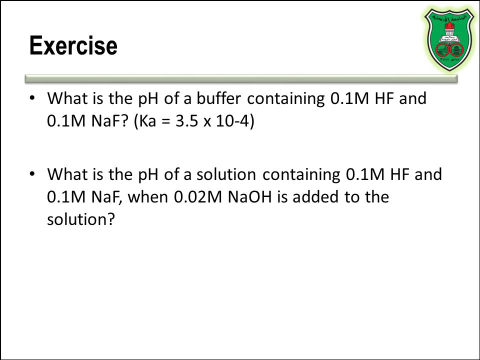 Exercise What is the pH of a buffer containing 0.1M HF and 0.1M NaF? (Ka = 3.5 x 10-4) What is the pH of a solution containing 0.1M HF and 0.1M NaF, w