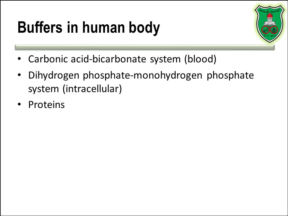 Buffers in human body Carbonic acid-bicarbonate system (blood) Dihydrogen phosphate-monohydrogen phosphate system (intracellular) Proteins