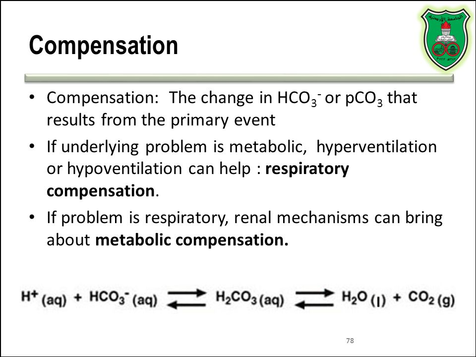 78 Compensation Compensation: The change in HCO 3 - or pCO 3 that results from the primary event If underlying problem is metabolic, hyperventilation