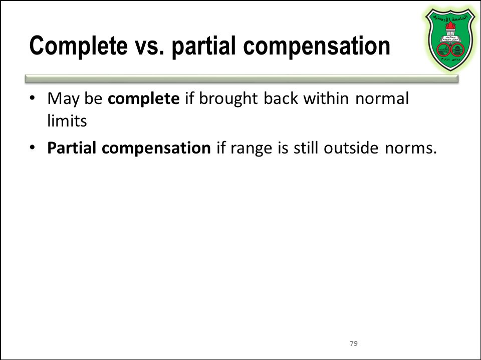 79 Complete vs. partial compensation May be complete if brought back within normal limits Partial compensation if range is still outside norms.