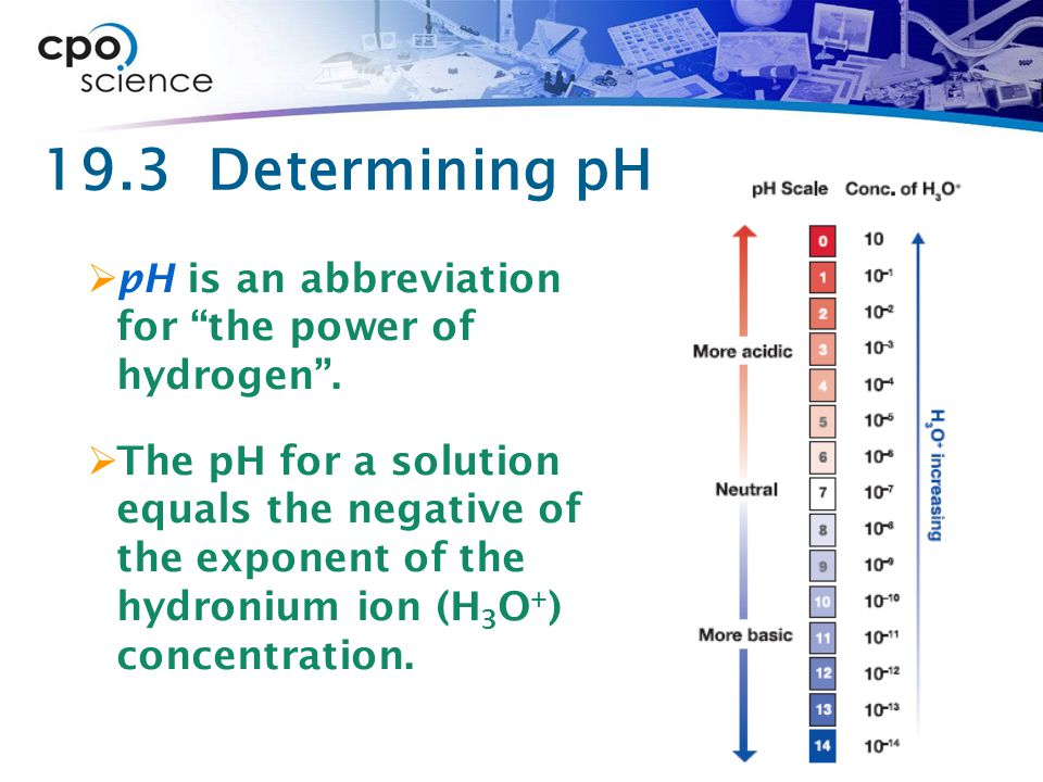 """19.3 Determining pH  pH is an abbreviation for """"the power of hydrogen"""".  The pH for a solution equals the negative of the exponent of the hydronium"""