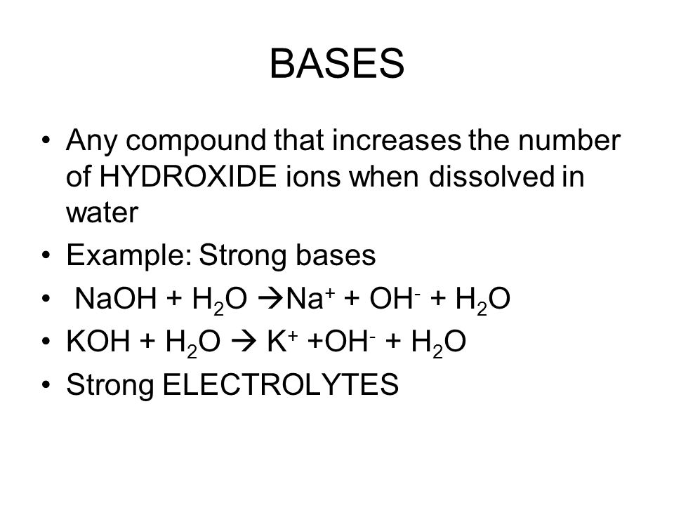 BASES Any compound that increases the number of HYDROXIDE ions when dissolved in water Example: Strong bases NaOH + H 2 O  Na + + OH - + H 2 O KOH + H 2 O  K + +OH - + H 2 O Strong ELECTROLYTES