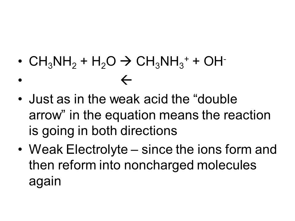 CH 3 NH 2 + H 2 O  CH 3 NH 3 + + OH -  Just as in the weak acid the double arrow in the equation means the reaction is going in both directions Weak Electrolyte – since the ions form and then reform into noncharged molecules again