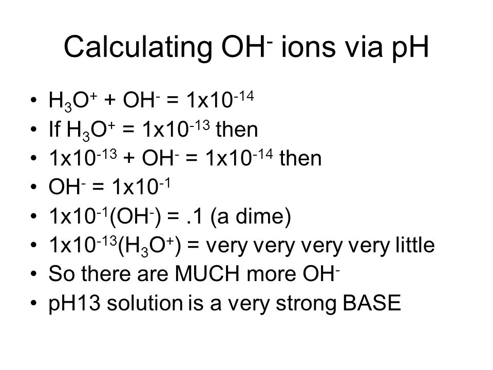 Calculating OH - ions via pH H 3 O + + OH - = 1x10 -14 If H 3 O + = 1x10 -13 then 1x10 -13 + OH - = 1x10 -14 then OH - = 1x10 -1 1x10 -1 (OH - ) =.1 (a dime) 1x10 -13 (H 3 O + ) = very very very very little So there are MUCH more OH - pH13 solution is a very strong BASE