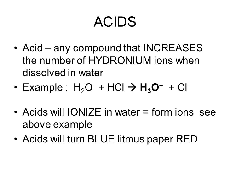 ACIDS Acid – any compound that INCREASES the number of HYDRONIUM ions when dissolved in water Example : H 2 O + HCl  H 3 O + + Cl - Acids will IONIZE in water = form ions see above example Acids will turn BLUE litmus paper RED